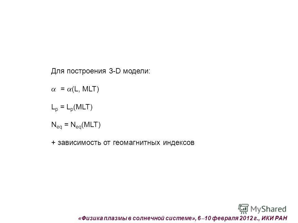 Для построения 3-D модели: = (L, MLT) L p = L p (MLT) N eq = N eq (MLT) + зависимость от геомагнитных индексов «Физика плазмы в солнечной системе», 6 10 февраля 2012 г., ИКИ РАН