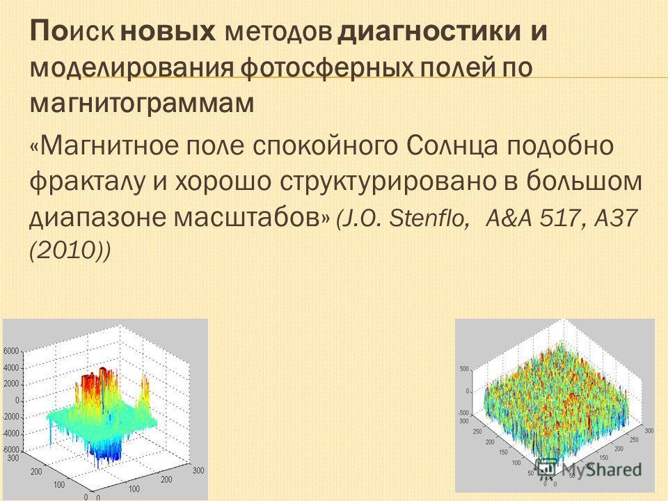 По иск новых методов диагностики и моделирования фотосферных полей по магнитограммам «Магнитное поле спокойного Солнца подобно фракталу и хорошо структурировано в большом диапазоне масштабов» (J.O. Stenflo, A&A 517, A37 (2010))