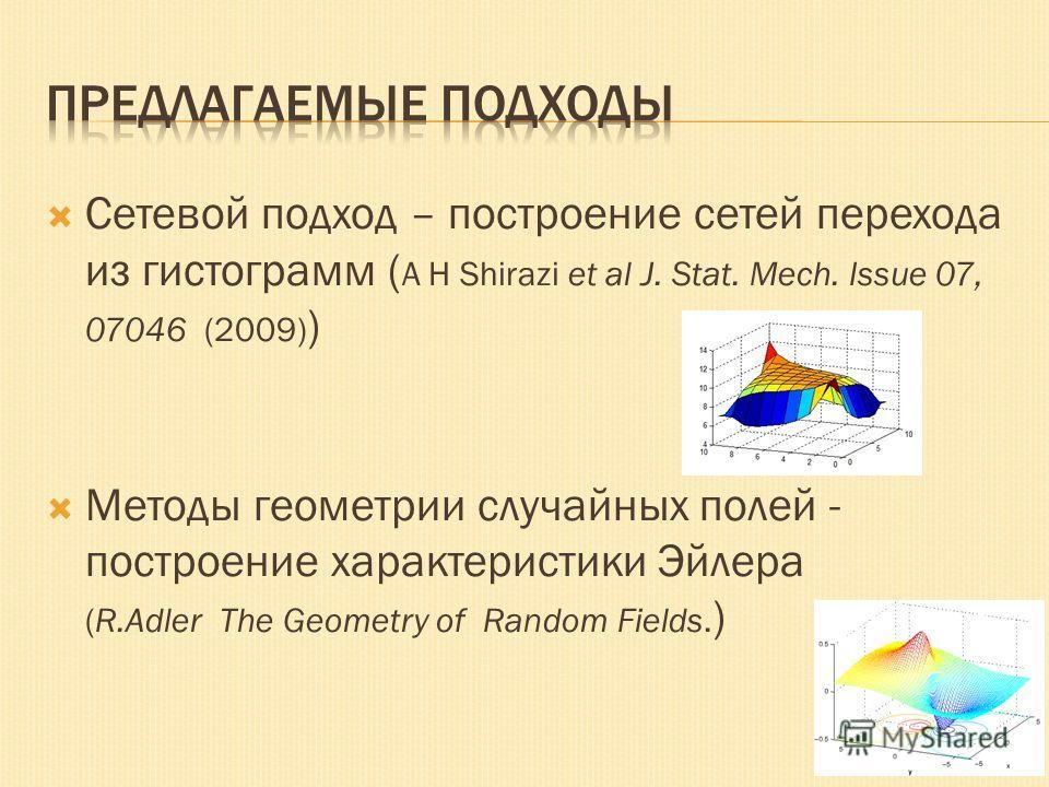 Сетевой подход – построение сетей перехода из гистограмм ( A H Shirazi et al J. Stat. Mech. Issue 07, 07046 (2009) ) Методы геометрии случайных полей - построение характеристики Эйлера (R.Adler The Geometry of Random Fields. )