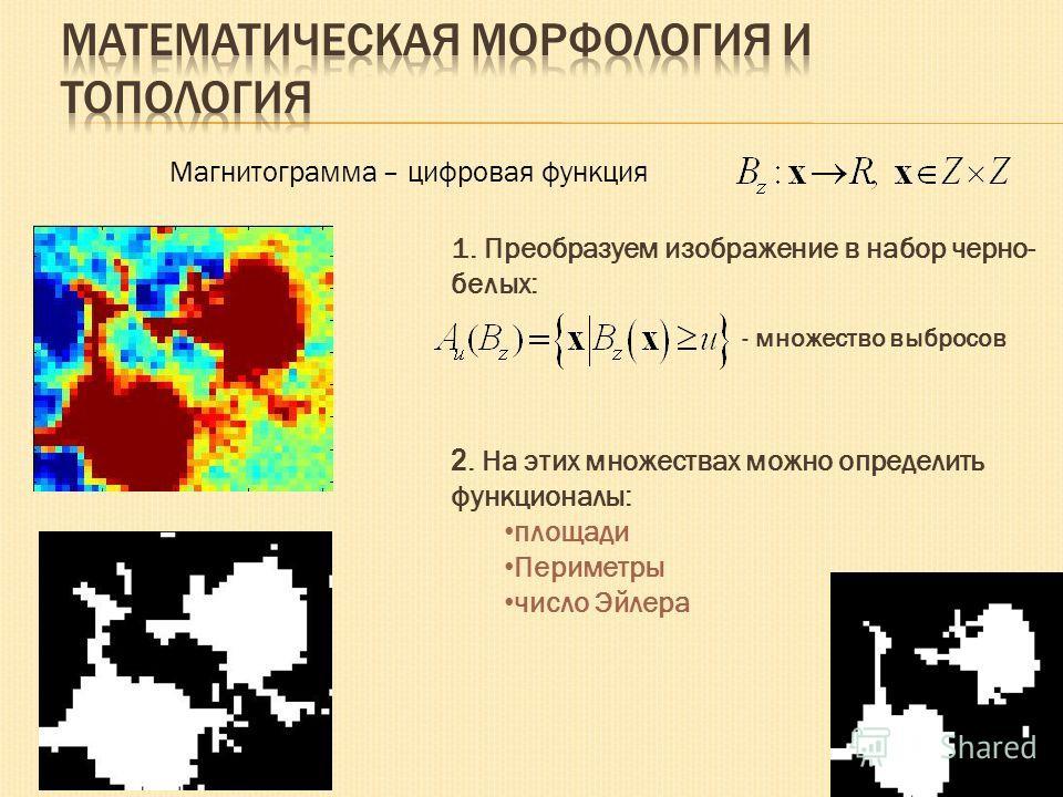 1. Преобразуем изображение в набор черно- белых: 2. На этих множествах можно определить функционалы: площади Периметры число Эйлера - множество выбросов Магнитограмма – цифровая функция