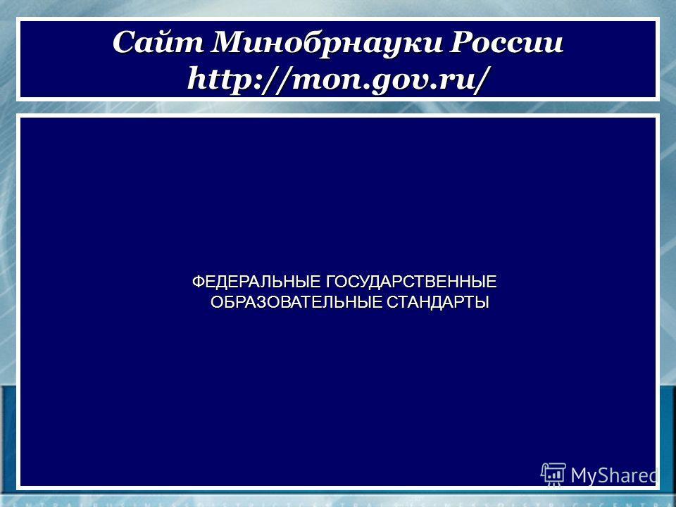 ФЕДЕРАЛЬНЫЕ ГОСУДАРСТВЕННЫЕ ОБРАЗОВАТЕЛЬНЫЕ СТАНДАРТЫ ОБРАЗОВАТЕЛЬНЫЕ СТАНДАРТЫ Сайт Минобрнауки России http://mon.gov.ru/