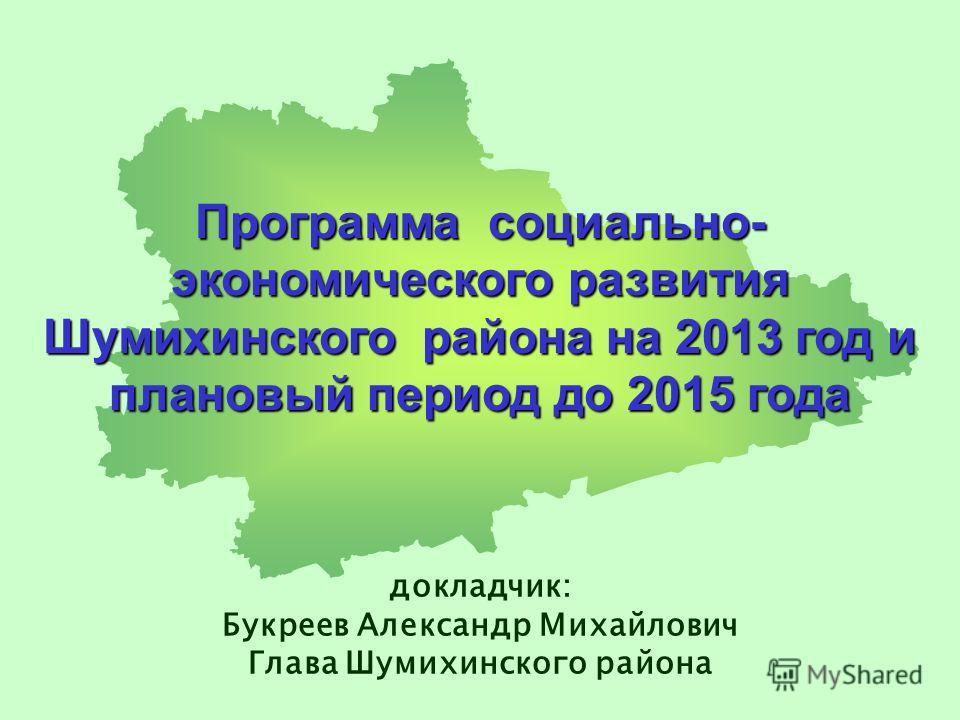 Программа социально- экономического развития Шумихинского района на 2013 год и плановый период до 2015 года докладчик: Букреев Александр Михайлович Глава Шумихинского района