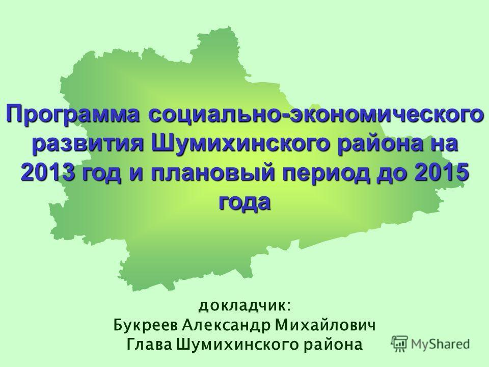 Программа социально-экономического развития Шумихинского района на 2013 год и плановый период до 2015 года докладчик: Букреев Александр Михайлович Глава Шумихинского района