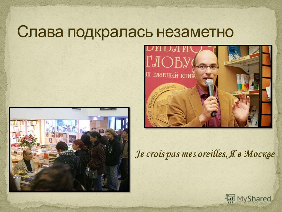 Je crois pas mes oreilles. Я в Москве