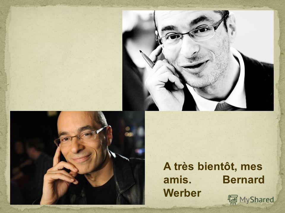 A très bientôt, mes amis. Bernard Werber