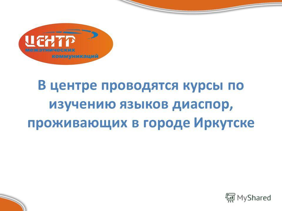 В центре проводятся курсы по изучению языков диаспор, проживающих в городе Иркутске