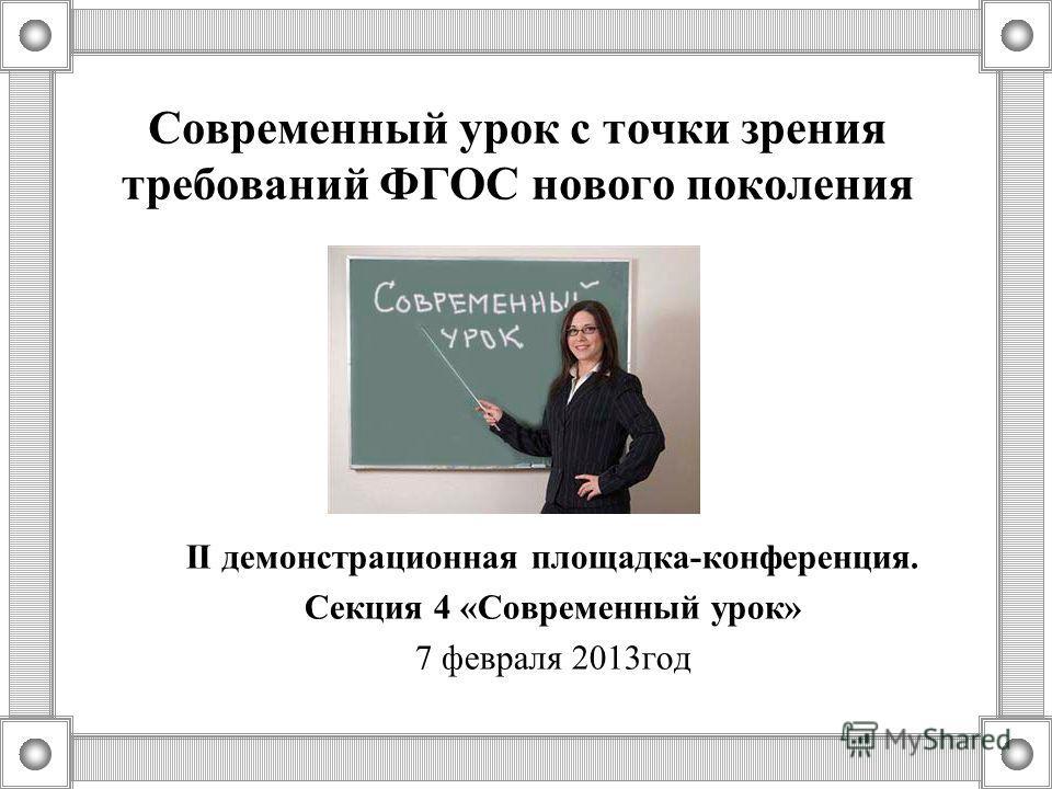 Современный урок с точки зрения требований ФГОС нового поколения II демонстрационная площадка-конференция. Секция 4 «Современный урок» 7 февраля 2013год