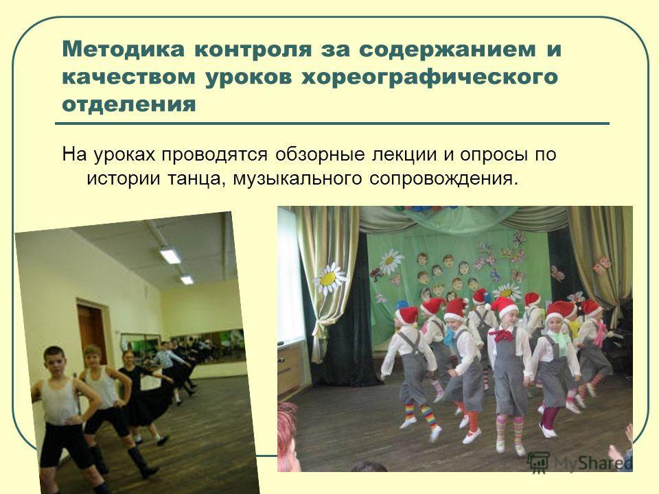 Методика контроля за содержанием и качеством уроков хореографического отделения На уроках проводятся обзорные лекции и опросы по истории танца, музыкального сопровождения.
