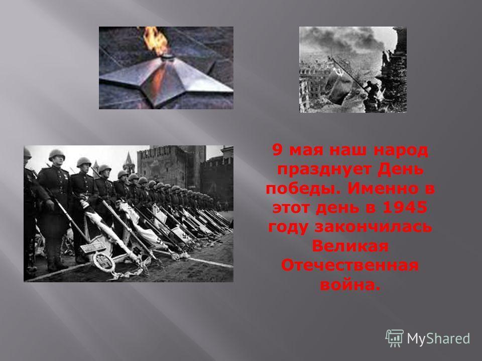 9 мая наш народ празднует День победы. Именно в этот день в 1945 году закончилась Великая Отечественная война.