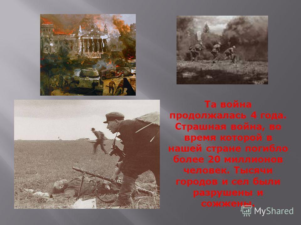 Та война продолжалась 4 года. Страшная война, во время которой в нашей стране погибло более 20 миллионов человек. Тысячи городов и сел были разрушены и сожжены.