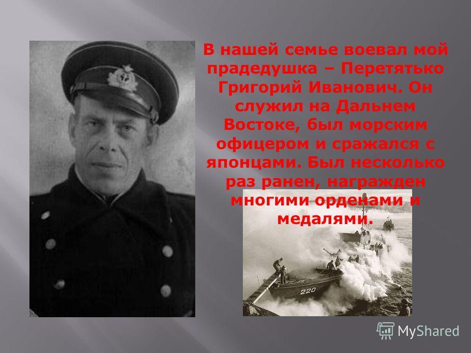 В нашей семье воевал мой прадедушка – Перетятько Григорий Иванович. Он служил на Дальнем Востоке, был морским офицером и сражался с японцами. Был несколько раз ранен, награжден многими орденами и медалями.