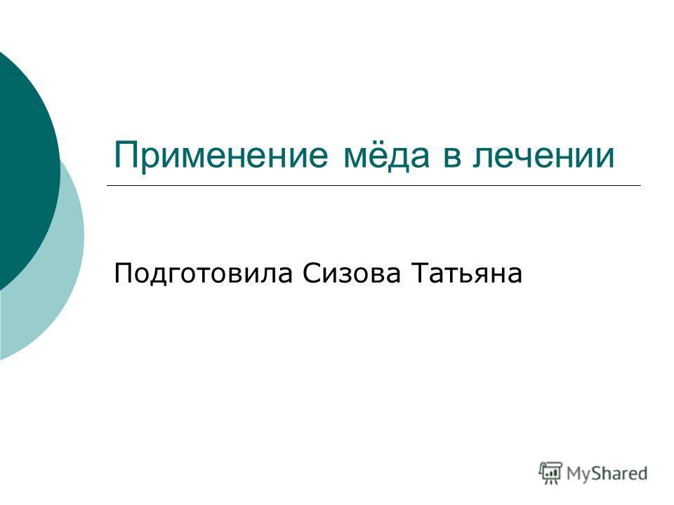 Применение мёда в лечении Подготовила Сизова Татьяна