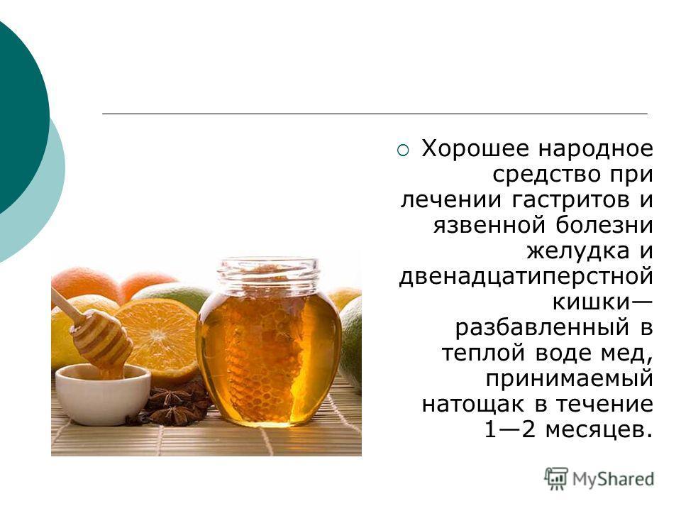 Хорошее народное средство при лечении гастритов и язвенной болезни желудка и двенадцатиперстной кишки разбавленный в теплой воде мед, принимаемый натощак в течение 12 месяцев.