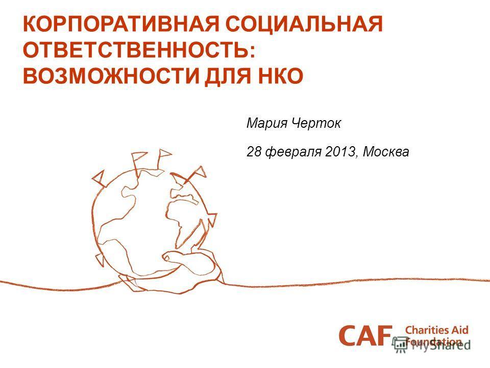 КОРПОРАТИВНАЯ СОЦИАЛЬНАЯ ОТВЕТСТВЕННОСТЬ: ВОЗМОЖНОСТИ ДЛЯ НКО Мария Черток 28 февраля 2013, Москва