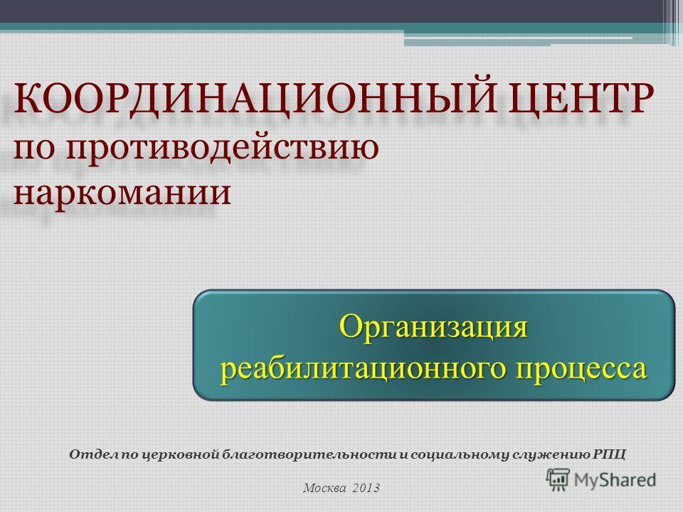 Москва 2013 Отдел по церковной благотворительности и социальному служению РПЦ КООРДИНАЦИОННЫЙ ЦЕНТР по противодействию наркомании КООРДИНАЦИОННЫЙ ЦЕНТР по противодействию наркомании Организация реабилитационного процесса