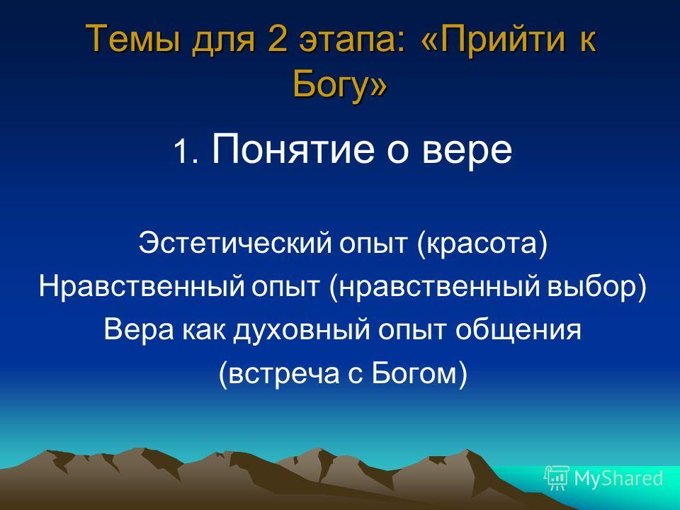 Темы для 2 этапа: «Прийти к Богу» 1. Понятие о вере Эстетический опыт (красота) Нравственный опыт (нравственный выбор) Вера как духовный опыт общения (встреча с Богом)