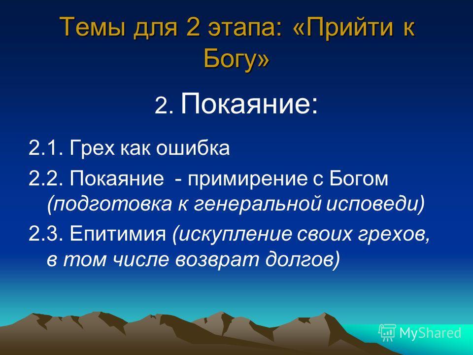 Темы для 2 этапа: «Прийти к Богу» 2. Покаяние: 2.1. Грех как ошибка 2.2. Покаяние - примирение с Богом (подготовка к генеральной исповеди) 2.3. Епитимия (искупление своих грехов, в том числе возврат долгов)