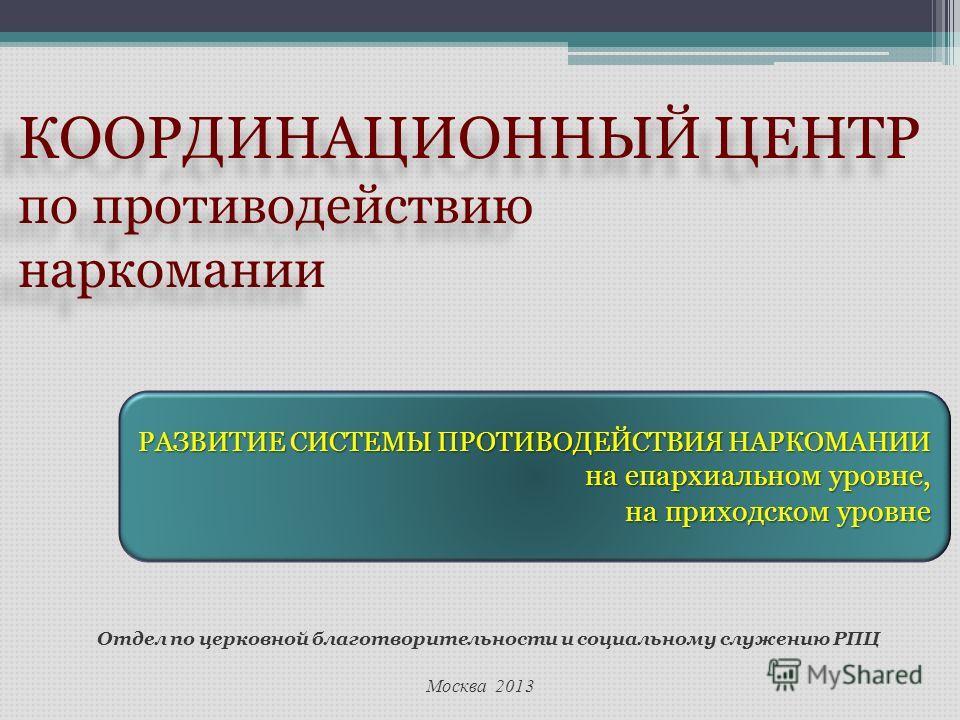 Москва 2013 Отдел по церковной благотворительности и социальному служению РПЦ КООРДИНАЦИОННЫЙ ЦЕНТР по противодействию наркомании КООРДИНАЦИОННЫЙ ЦЕНТР по противодействию наркомании РАЗВИТИЕ СИСТЕМЫ ПРОТИВОДЕЙСТВИЯ НАРКОМАНИИ на епархиальном уровне,