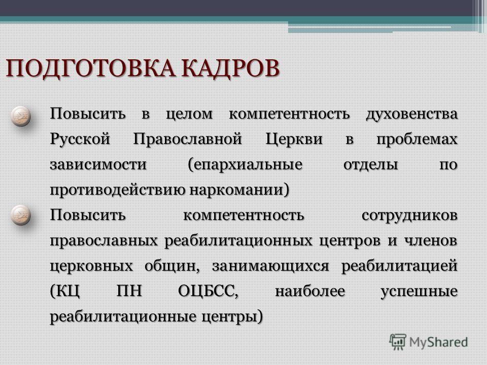 ПОДГОТОВКА КАДРОВ Повысить в целом компетентность духовенства Русской Православной Церкви в проблемах зависимости (епархиальные отделы по противодействию наркомании) Повысить компетентность сотрудников православных реабилитационных центров и членов ц
