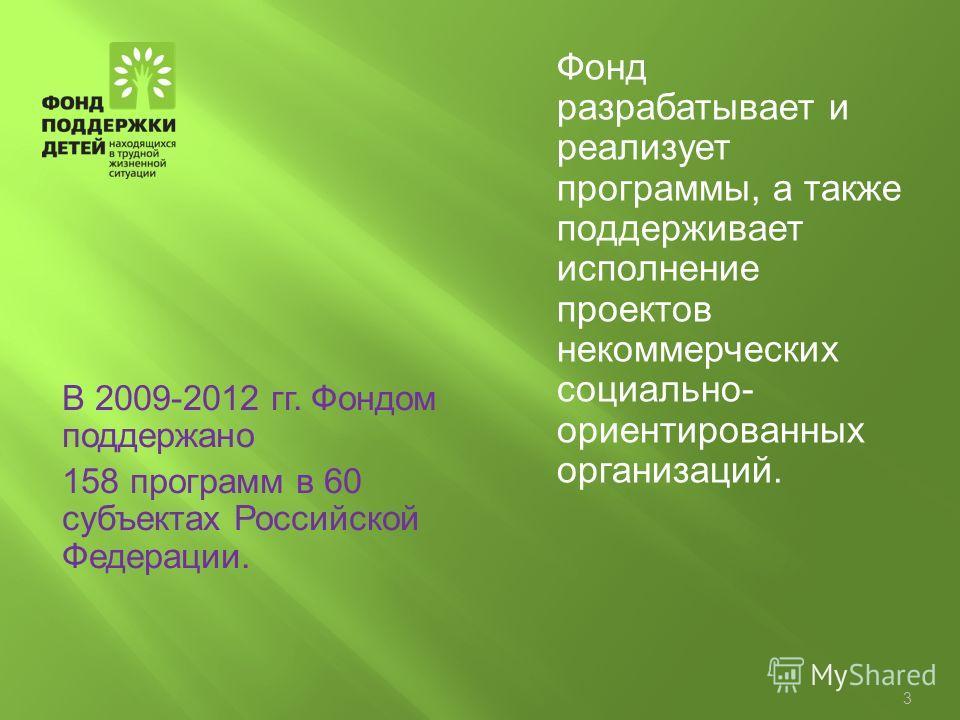 Фонд разрабатывает и реализует программы, а также поддерживает исполнение проектов некоммерческих социально- ориентированных организаций. В 2009-2012 гг. Фондом поддержано 158 программ в 60 субъектах Российской Федерации. 3