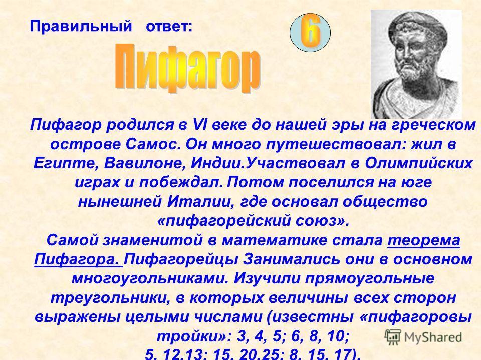 Правильный ответ: Пифагор родился в VI веке до нашей эры на греческом острове Самос. Он много путешествовал: жил в Египте, Вавилоне, Индии.Участвовал в Олимпийских играх и побеждал. Потом поселился на юге нынешней Италии, где основал общество «пифаго