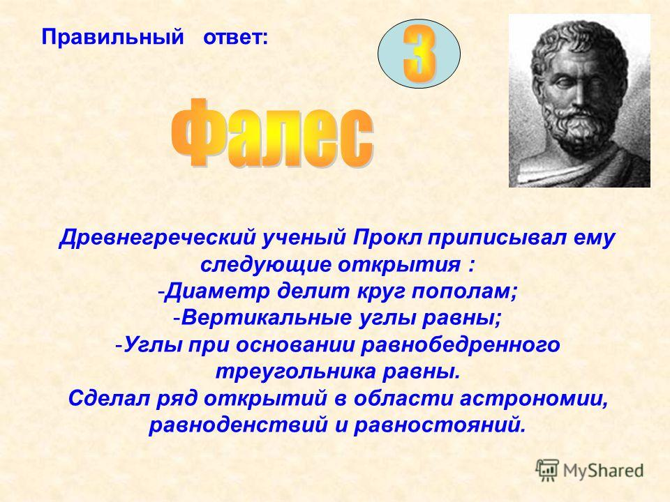 Правильный ответ: Древнегреческий ученый Прокл приписывал ему следующие открытия : -Диаметр делит круг пополам; -Вертикальные углы равны; -Углы при основании равнобедренного треугольника равны. Сделал ряд открытий в области астрономии, равноденствий