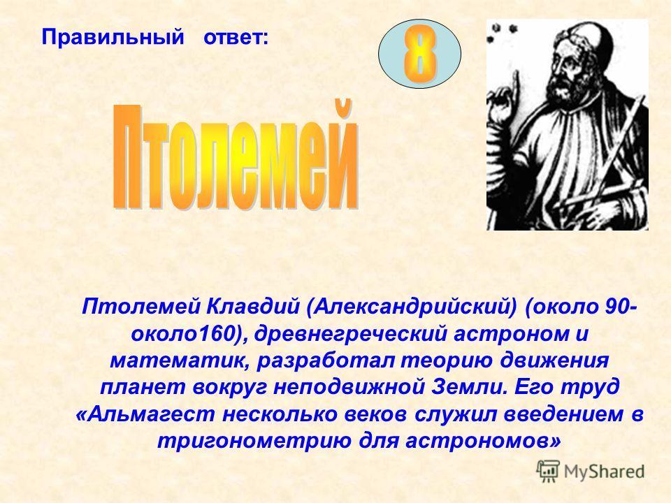 Правильный ответ: Птолемей Клавдий (Александрийский) (около 90- около160), древнегреческий астроном и математик, разработал теорию движения планет вокруг неподвижной Земли. Его труд «Альмагест несколько веков служил введением в тригонометрию для астр