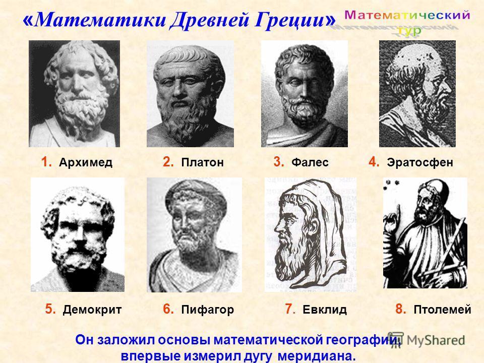 1. Архимед 5. Демокрит 3. Фалес 6. Пифагор 2. Платон 4. Эратосфен 7. Евклид 8. Птолемей « Математики Древней Греции » Он заложил основы математической географии, впервые измерил дугу меридиана.