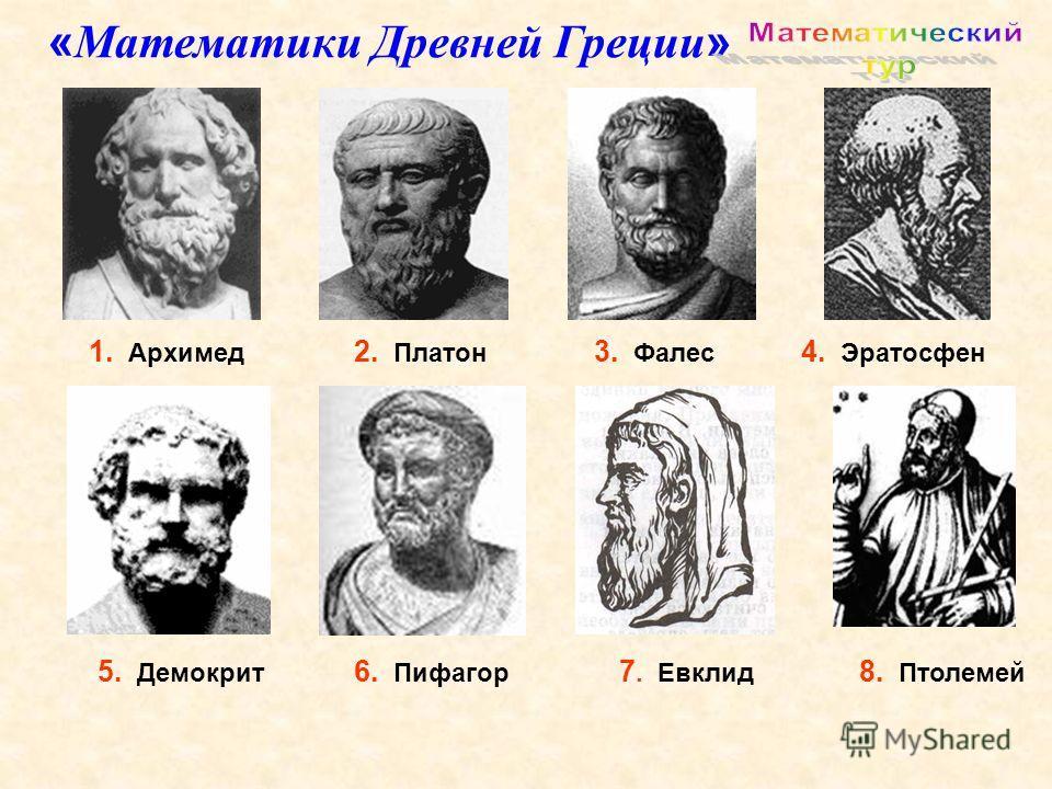 1. Архимед 5. Демокрит 3. Фалес 6. Пифагор 2. Платон 4. Эратосфен 7. Евклид 8. Птолемей « Математики Древней Греции »