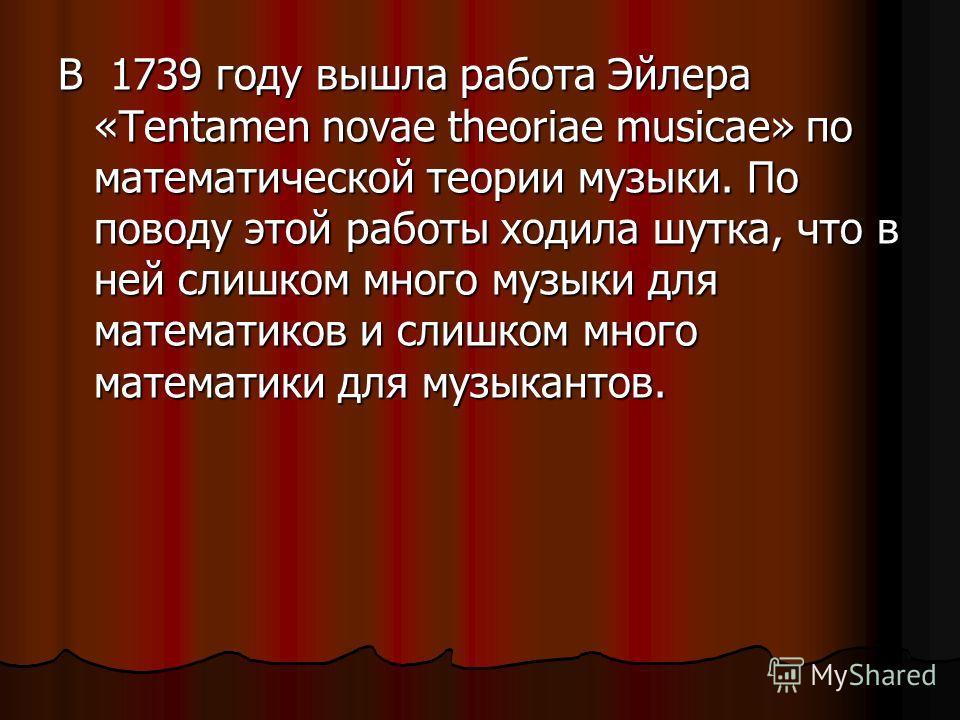 В 1739 году вышла работа Эйлера «Tentamen novae theoriae musicae» по математической теории музыки. По поводу этой работы ходила шутка, что в ней слишком много музыки для математиков и слишком много математики для музыкантов.