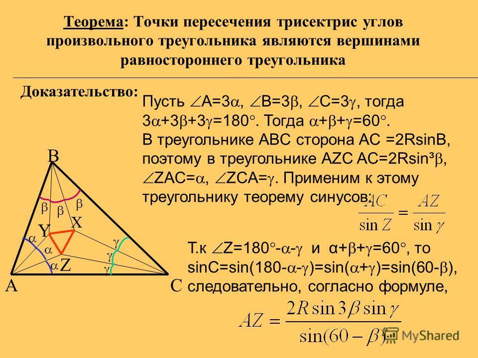 Теорема: Точки пересечения трисектрис углов произвольного треугольника являются вершинами равностороннего треугольника AС B X Y Z Пусть А=3, B=3, C=3, тогда 3 +3 +3 =180. Тогда + + =60. В треугольнике ABC сторона AC =2RsinB, поэтому в треугольнике AZ