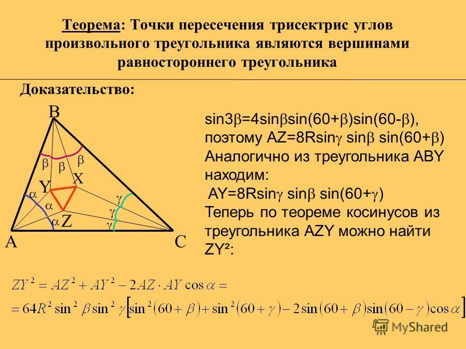 Теорема: Точки пересечения трисектрис углов произвольного треугольника являются вершинами равностороннего треугольника A С B X Y Z sin3 =4sin sin(60+ )sin(60- ), поэтому AZ=8Rsin sin sin(60+ ) Аналогично из треугольника ABY находим: AY=8Rsin sin sin(