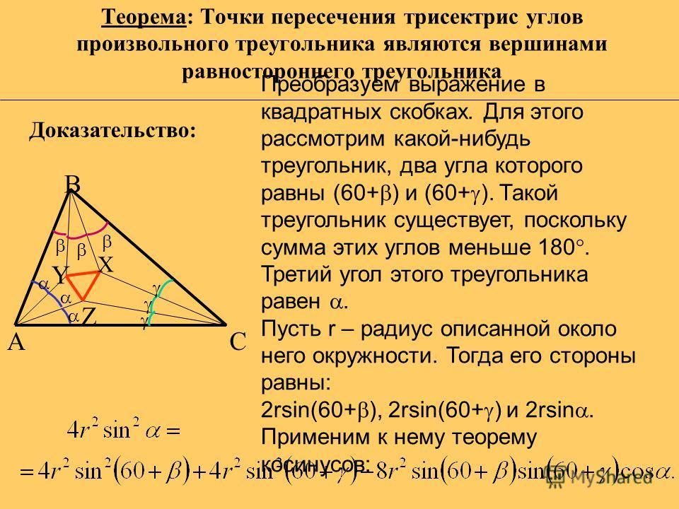 Теорема: Точки пересечения трисектрис углов произвольного треугольника являются вершинами равностороннего треугольника A С B X Y Z Преобразуем выражение в квадратных скобках. Для этого рассмотрим какой-нибудь треугольник, два угла которого равны (60+