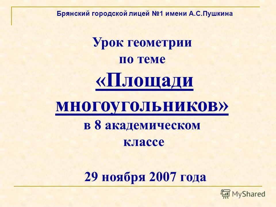 Урок геометрии по теме «Площади многоугольников» в 8 академическом классе Брянский городской лицей 1 имени А.С.Пушкина 29 ноября 2007 года