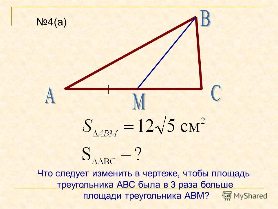 4(а) Что следует изменить в чертеже, чтобы площадь треугольника АВС была в 3 раза больше площади треугольника АВМ?