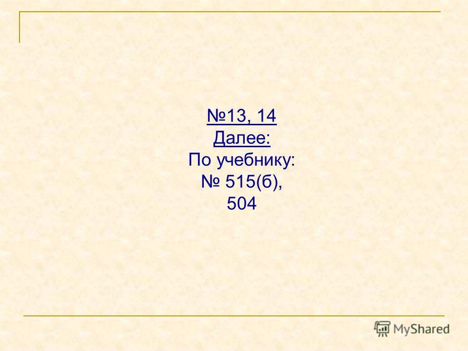 13, 14 Далее: По учебнику: 515(б), 504
