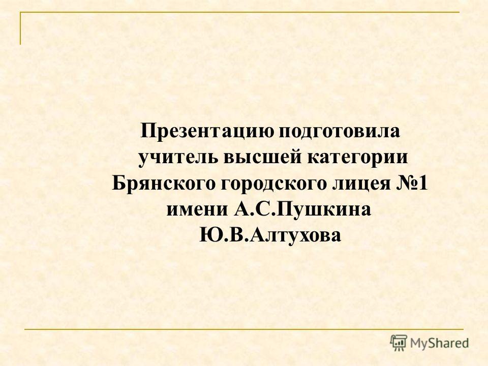 Презентацию подготовила учитель высшей категории Брянского городского лицея 1 имени А.С.Пушкина Ю.В.Алтухова