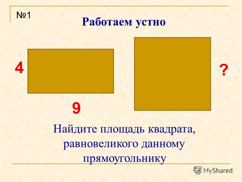 ? 4 9 Работаем устно Найдите площадь квадрата, равновеликого данному прямоугольнику 1