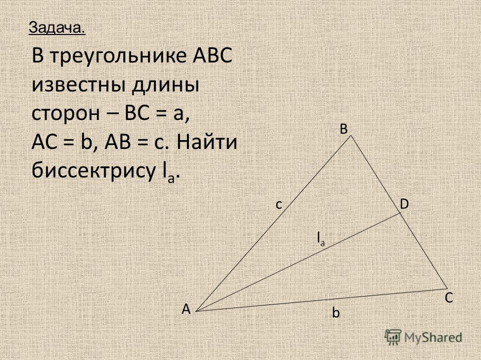 В треугольнике АВС известны длины сторон – ВС = а, АС = b, АВ = с. Найти биссектрису l a. A B C c lala b D Задача.