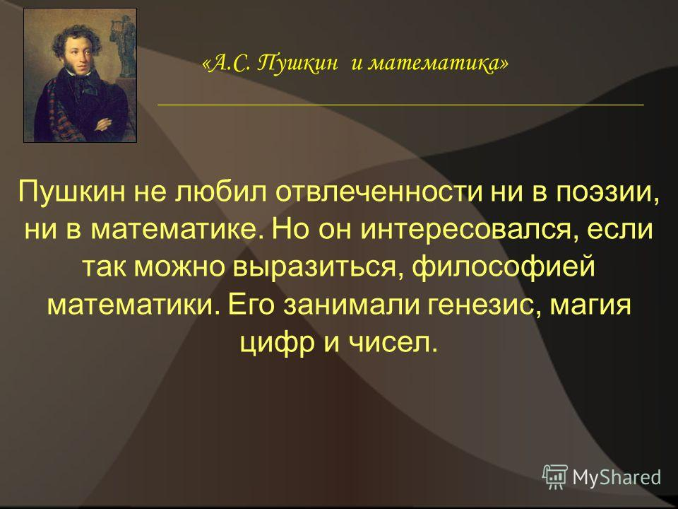 Пушкин не любил отвлеченности ни в поэзии, ни в математике. Но он интересовался, если так можно выразиться, философией математики. Его занимали генезис, магия цифр и чисел. «А.С. Пушкин и математика»