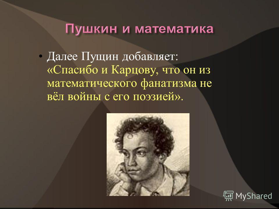Далее Пущин добавляет: «Спасибо и Карцову, что он из математического фанатизма не вёл войны с его поэзией».