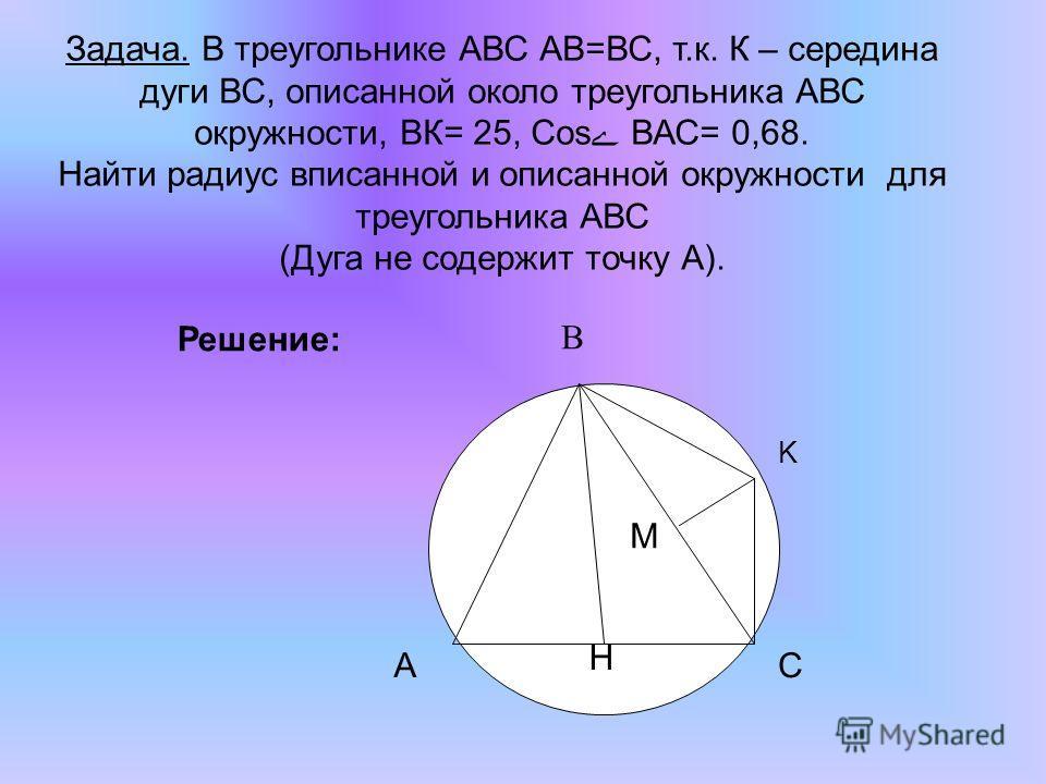 Задача. В треугольнике АВС АВ=ВС, т.к. К – середина дуги ВС, описанной около треугольника АВС окружности, ВК= 25, Cos ВАС= 0,68. Найти радиус вписанной и описанной окружности для треугольника АВС (Дуга не содержит точку А). K H M CA B Решение: