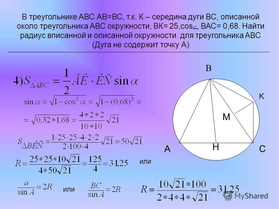 В треугольнике АВС АВ=ВС, т.к. К – середина дуги ВС, описанной около треугольника АВС окружности, ВК= 25,сos ВАС= 0,68. Найти радиус вписанной и описанной окружности для треугольника АВС (Дуга не содержит точку А) K H M CA B или