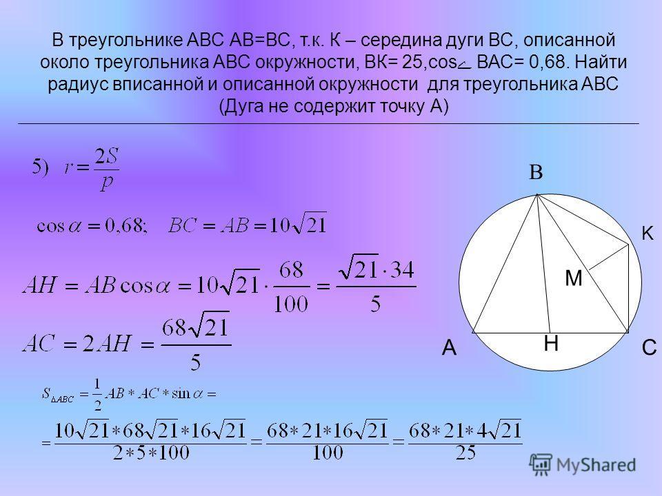 В треугольнике АВС АВ=ВС, т.к. К – середина дуги ВС, описанной около треугольника АВС окружности, ВК= 25,сos ВАС= 0,68. Найти радиус вписанной и описанной окружности для треугольника АВС (Дуга не содержит точку А) K H M CA B