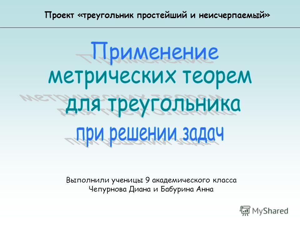 Выполнили ученицы 9 академического класса Чепурнова Диана и Бабурина Анна Проект «треугольник простейший и неисчерпаемый»