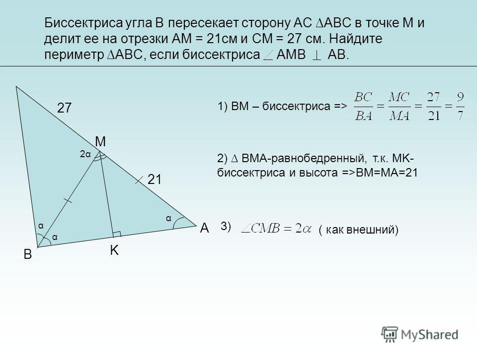 1) BM – биссектриса => 2) BMA-равнобедренный, т.к. MK- биссектриса и высота =>BM=MA=21 3) ( как внешний) A B M K 21 27 α α 2α2α α