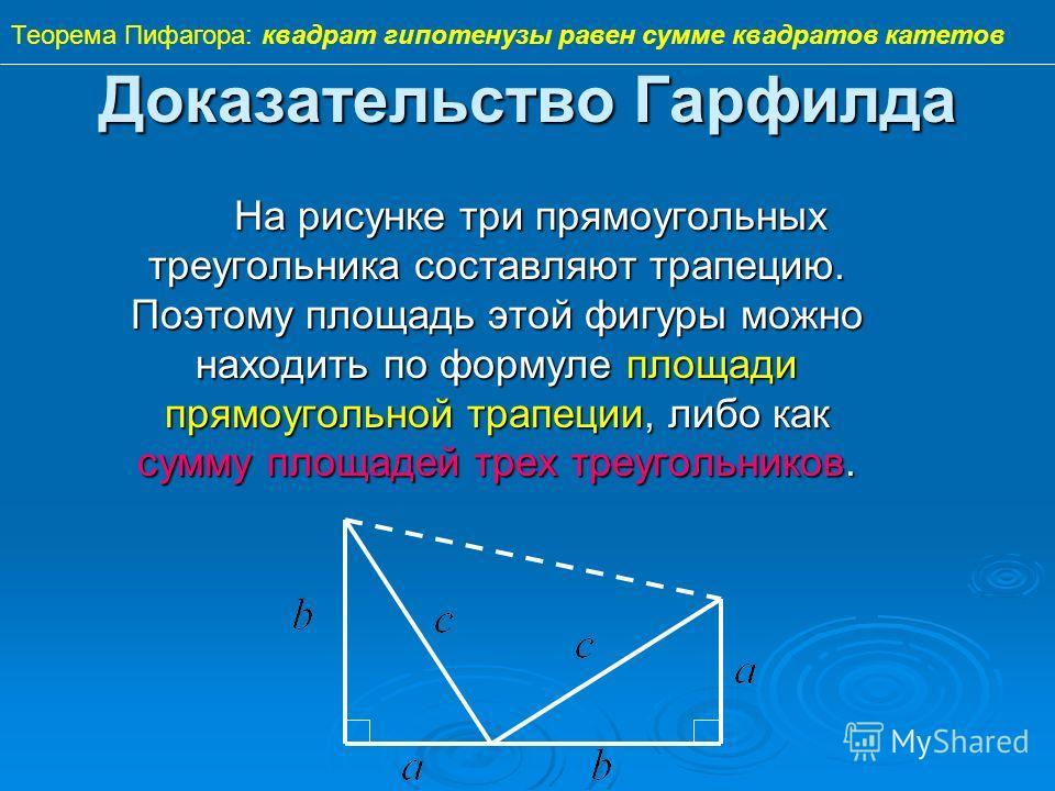 Доказательство Гарфилда На рисунке три прямоугольных треугольника составляют трапецию. Поэтому площадь этой фигуры можно находить по формуле площади прямоугольной трапеции, либо как сумму площадей трех треугольников. Теорема Пифагора: квадрат гипотен