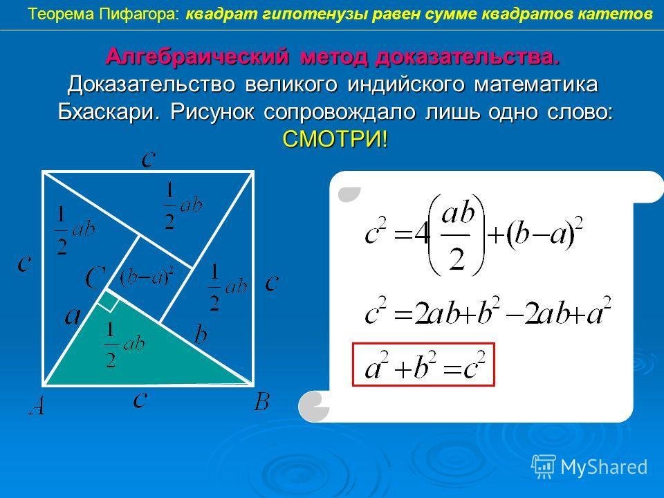 Алгебраический метод доказательства. Доказательство великого индийского математика Бхаскари. Рисунок сопровождало лишь одно слово: СМОТРИ! Теорема Пифагора: квадрат гипотенузы равен сумме квадратов катетов
