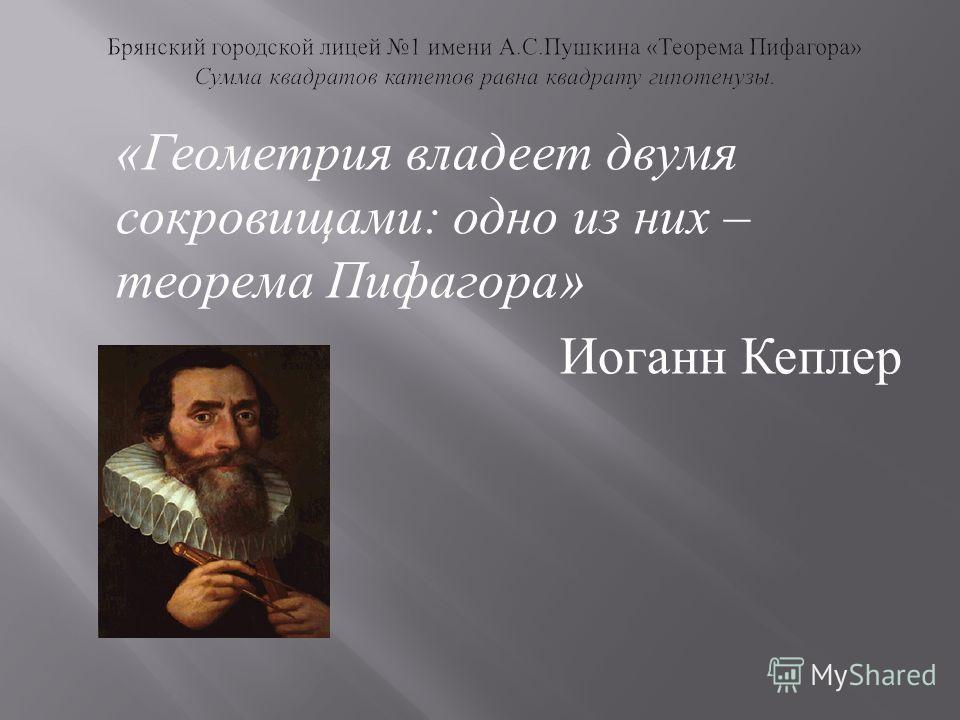 « Геометрия владеет двумя сокровищами : одно из них – теорема Пифагора » Иоганн Кеплер