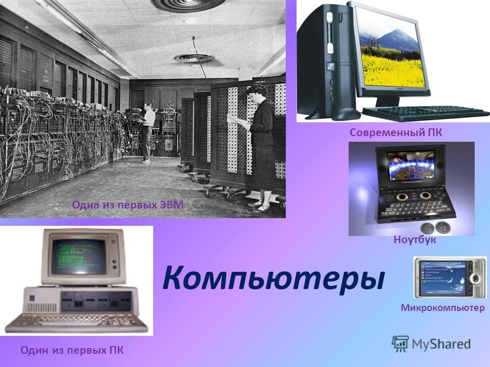 Одна из первых ЭВМ Один из первых ПК Современный ПК Ноутбук Микрокомпьютер Компьютеры